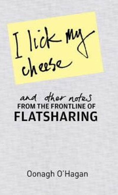 O'Hagan, Oonagh / I Lick My Cheese And Other Notes... : . . . From the Frontline of Flatsharing (Hardback)