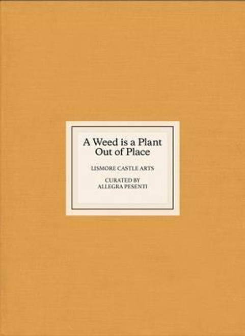 Pesenti, Allegra - A Weed is a Plant out of Place - Lismore Castle Arts - HB Numbered Edition  -2016