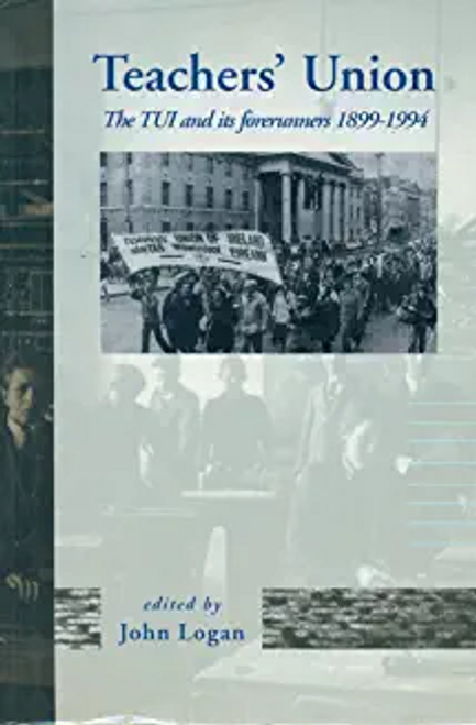 Logan, John / Teachers' Union : The TUI and Its Forerunners, 1899-1994 (Large Paperback)