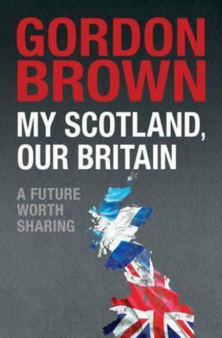 Brown, Gordon / My Scotland, Our Britain : A Future Worth Sharing