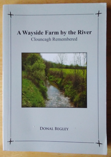 Begley, Donal - A Wayside Farm by the River : Clouncagh Remembered - County Limerick 1940's