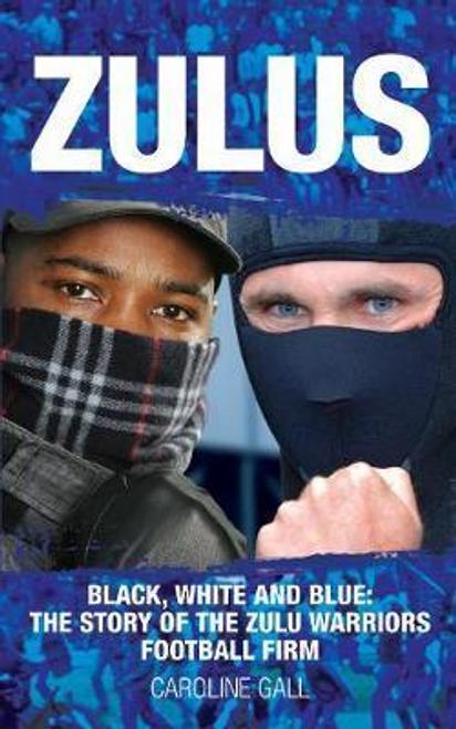 Gall, Caroline / Zulus : Black, White & Blue: the Story of the Zulu Warriors Football Firm
