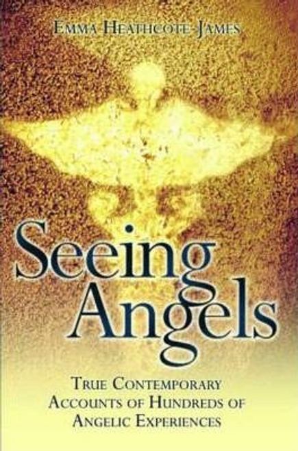 Heathcote-James, Emma / Seeing Angels : True Contemporary Accounts of Hundreds of Angelic Experiences