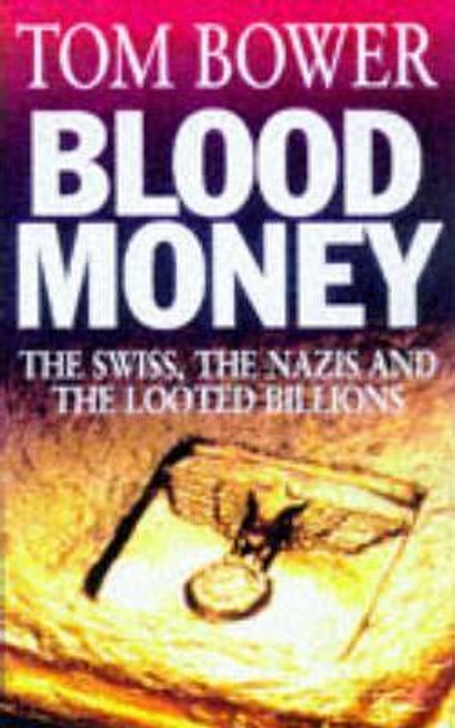 Bower, Tom / Blood Money : The Swiss, the Nazis and the Looted Billions