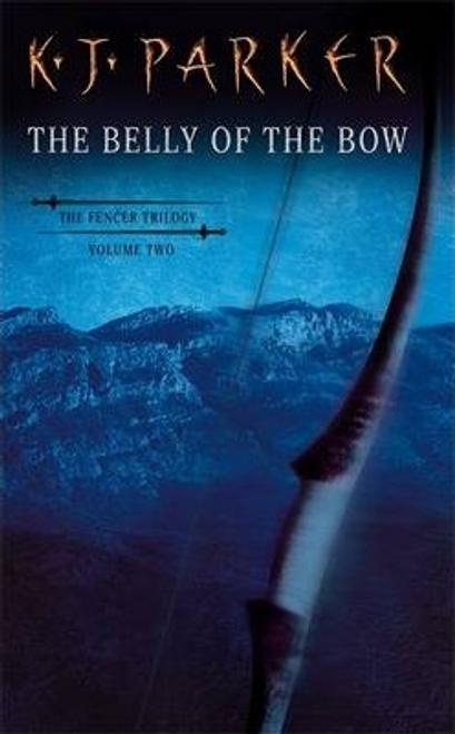 Parker, K. J. / The Belly Of The Bow : Fencer Trilogy Volume 2