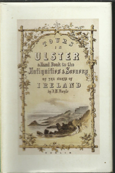 Doyle, J.B - Tours in Ulster : A Handbook to the Antiquities and Scenery in the North of Ireland - Facsimile Edition - Originally 1854-