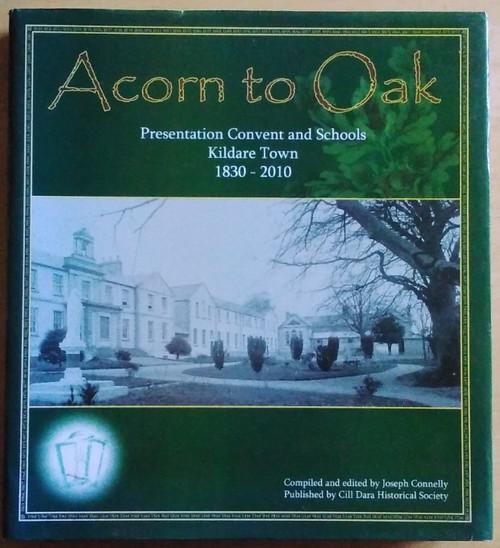 Connelly, Joseph ( Editor) Acorn to Oak - Presentation Convent & Schools : Kildare Town 1830-1910 - HB - Education