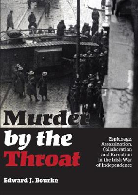 Bourke, Edward J - Murder by the Throat : Espionage, Assassination, Collaboration and Execution in the Irish War of Independence- PB - BRAND NEW - SIGNED