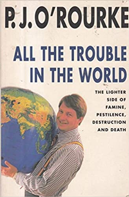 O'Rourke, P. J. / ALL THE TROUBLE IN THE WORLD