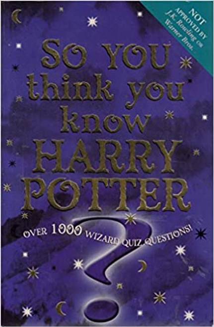 So You Think You Know Harry Potter? : Over 1000 Wizard Quiz Questions!