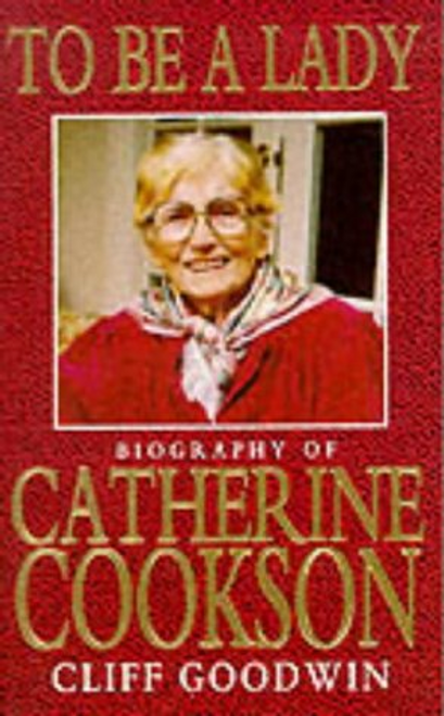 Goodwin, Cliff / To be a Lady : Story of Catherine Cookson (Hardback)