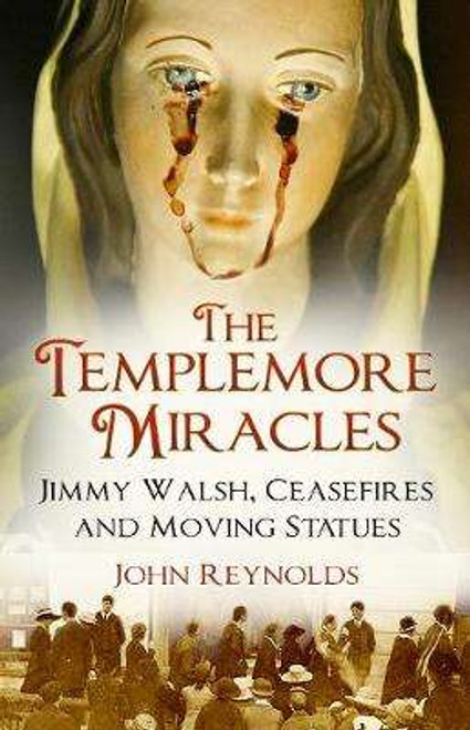 Reynolds, John - The Templemore Miracles : Jimmy Walsh, Ceasefires and Moving Statues - PB - 2019 - BRAND NEW
