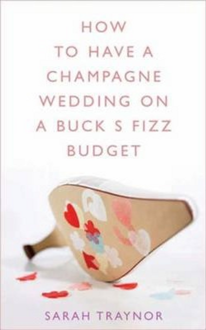 Traynor, Sarah / How to Have a Champagne Wedding on a Buck's Fizz Budget (Large Paperback)