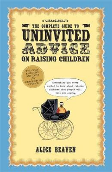 Beaven, Alice / The Complete Guide To Uninvited Advice On Raising Children