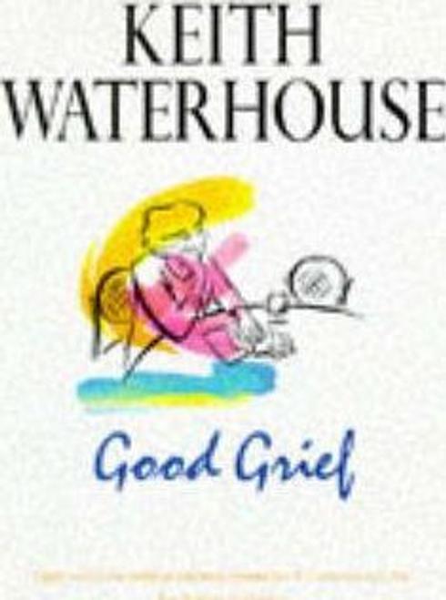 Waterhouse, Keith / Good Grief (Hardback)
