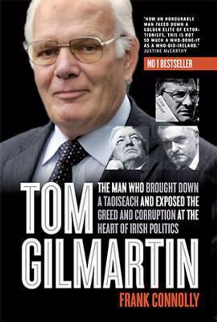 Connolly, Frank / Tom Gilmartin : The Man Who Brought Down a Taoiseach and Exposed the Greed and Corruption at the Heart of Irish Politics