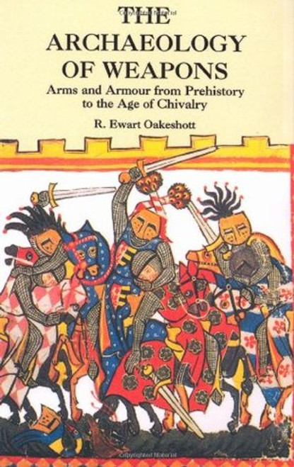 Oakeshott, R Ewart - The Archaeology of Weapons : Arms and Armour From Prehistory to the Age of Chivalry - PB - - PB