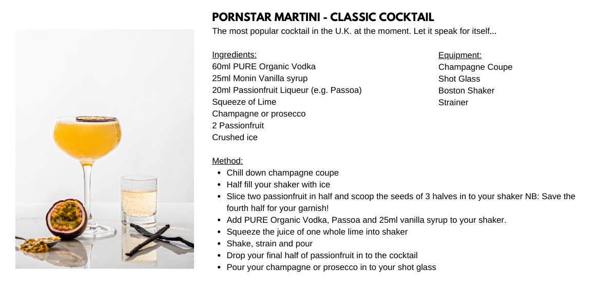 Tipples And Company Cocktail Recipes. Pornstar Martini Classic Cocktail. The most popular cocktail in the U.K. at the moment. Let it speak for itself…  Ingredients: 60ml PURE Organic Vodka  25ml Monin Vanilla syrup 20ml Passionfruit Liqueur (e.g. Passoa) Squeeze of Lime        Champagne or prosecco 2 Passionfruit Crushed ice. Equipment: Champagne Coupe Shot Glass Boston Shaker Strainer. Method: Chill down champagne coupe Half fill your shaker with ice Slice two passionfruit in half and scoop the seeds of 3 halves in to your shaker NB: Save the fourth half for your garnish! Add PURE Organic Vodka, Passoa and 25ml vanilla syrup to your shaker. Squeeze the juice of one whole lime into shaker Shake, strain and pour Drop your final half of passionfruit in to the cocktail Pour your champagne or prosecco in to your shot glass