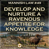 ​  Mannish Law #49 Develop and nurture a ravenous appetite for knowledge