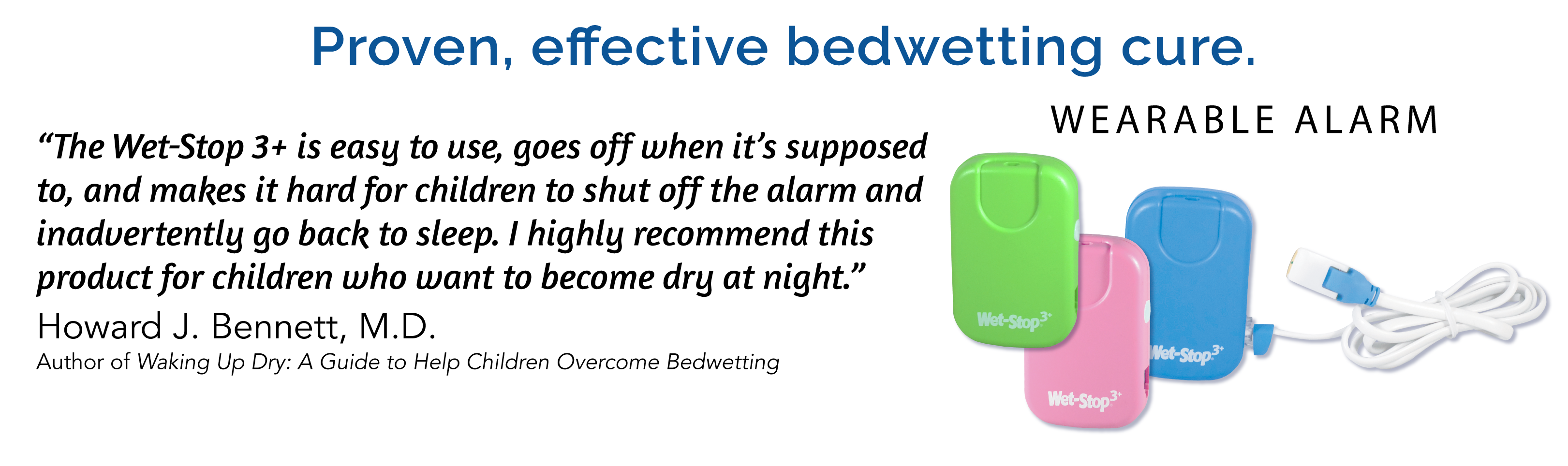 Wet-Stop 3+ is a proven, effective bedwetting cure. It is a wearable bedwetting alarm, recommended by doctors for children who want to become dry at night.