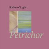 Bodies of Light - Petrichor