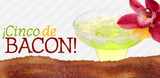 ¡Cinco de Bacon!