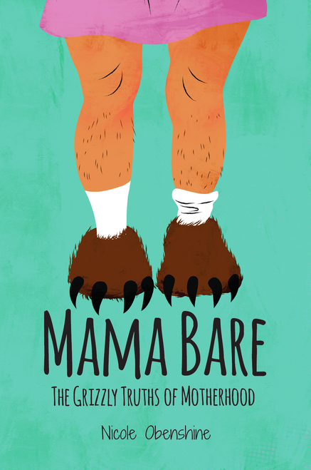 Mama Bare: The Grizzly Truths of Motherhood by Nicole Obenshine