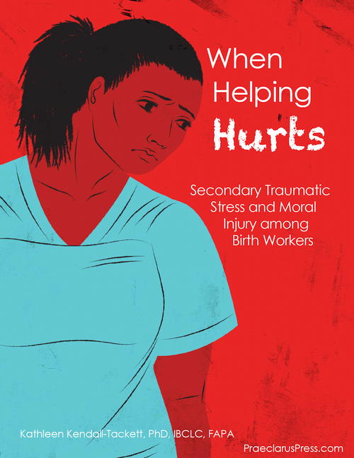When Helping Hurts: Secondary Traumatic Stress and Moral Injury among Birth Workers by Kathleen Kendall-Tackett
