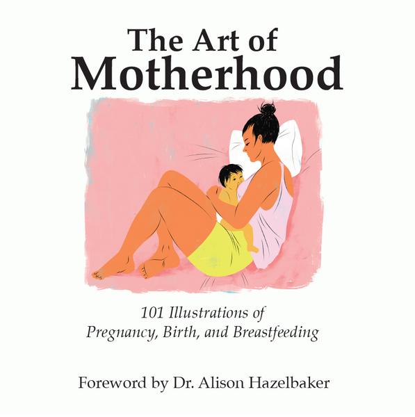 The Art of Motherhood: 101 Illustrations of Pregnancy, Birth, and Breastfeeding