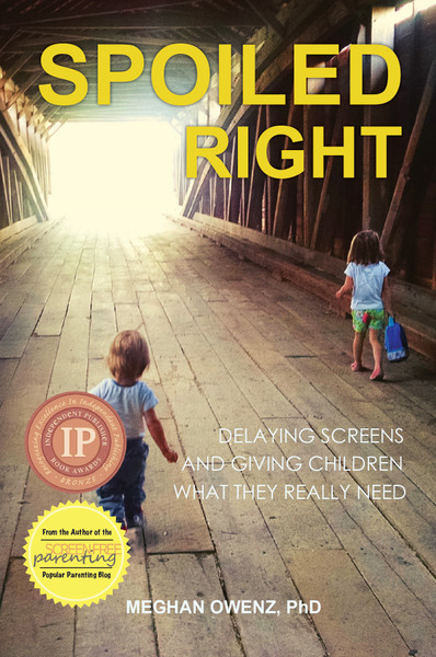Spoiled Right: Delaying Screens and Giving Children What They  Really Need by Meghan Owenz