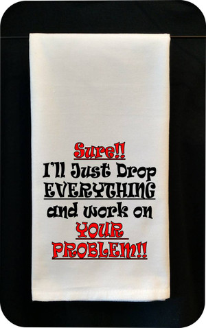 Funny Tea Towel - Sure, I'll Just Drop Everything And Work on Your Problem