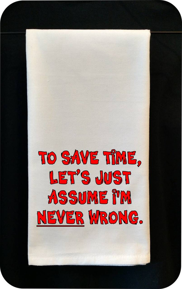 Funny Tea Towel - To Save Time Let's Just Assume I'm Never Wrong