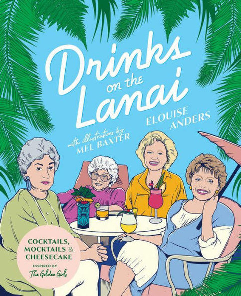 Rizzoli Drinks on the Lanai Cocktails, Mocktails And Cheesecake Inspired By The Golden Girls