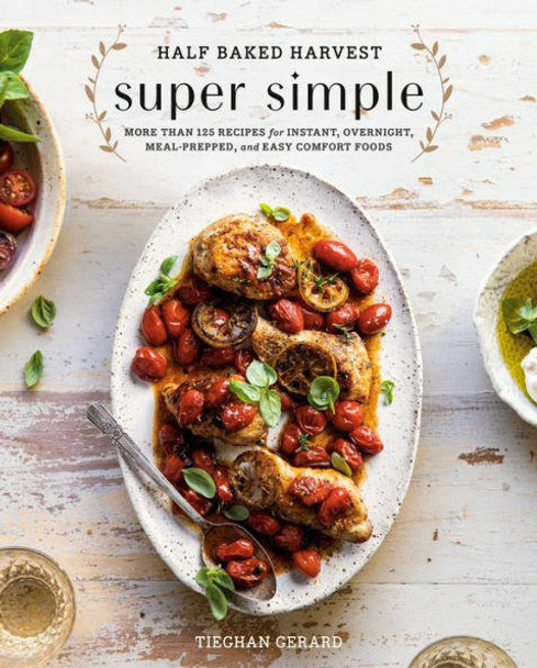 Potter/Ten Speed/Harmony/Rodale Half Baked Harvest Super Simple More Than 125 Recipes for Instant, Overnight, Meal-Prepped, and Easy Comfort Foods A Cookbook