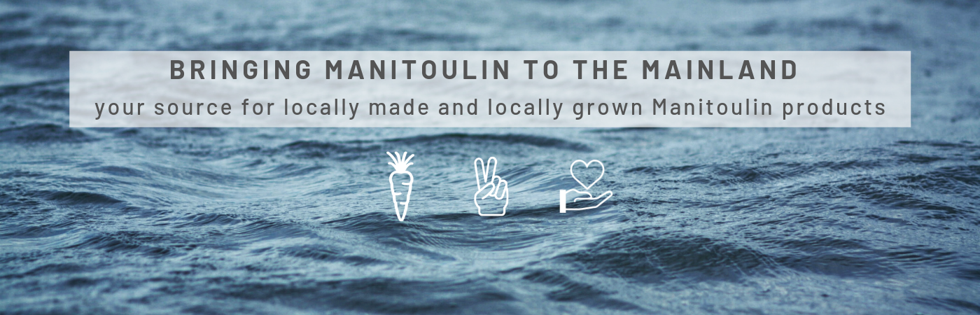 Bringing Manitoulin to the Mainland: your source for locally grown and locally made Manitoulin Products