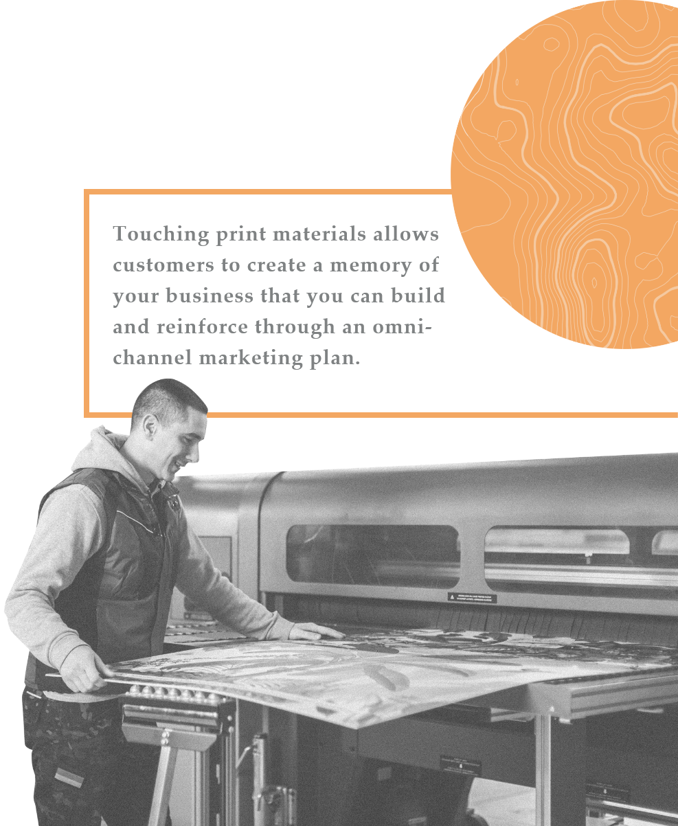 Touching print materials allows customers to create a memory of your business that you can build and reinforce though an omni-channel marketing plan.