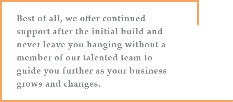 Best of all, we offer continued support after the initial build and never leave you hanging without a member of our talented team to guide you further as your business grows and changes.