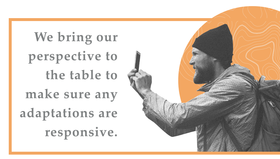 We bring our perspective to the table to make sure any adaptations are responsive.