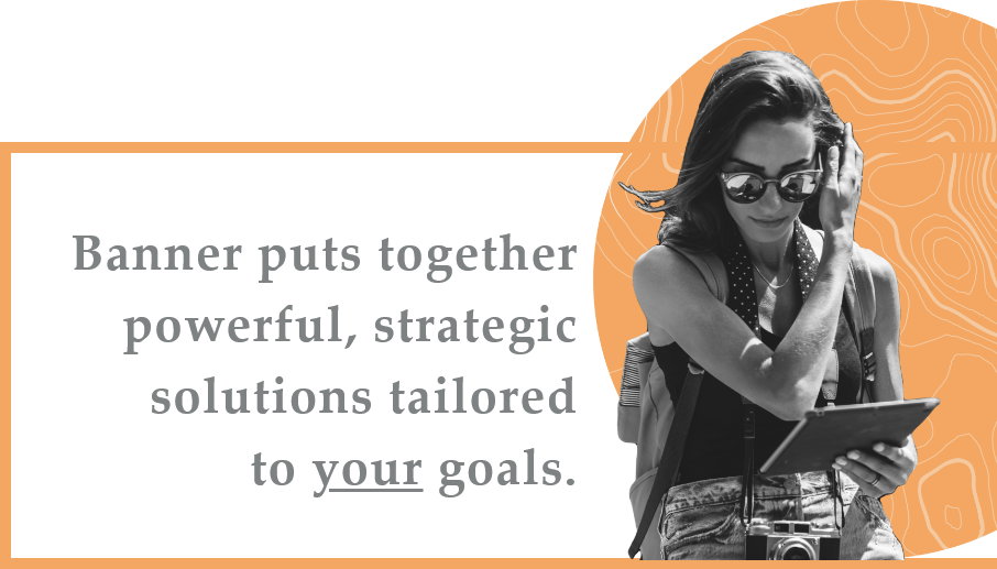 Banner puts together powerful, strategic solutions tailored to your goals.