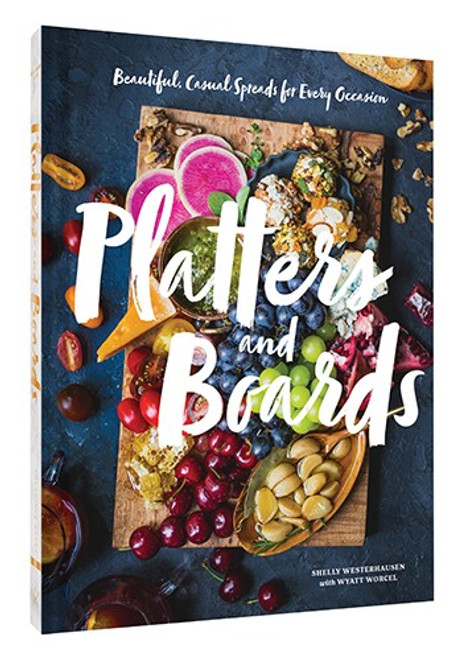 Platters and Boards Beautiful, Casual Spreads for Every Occasion   By Shelly Westerhausen, With Wyatt Worcel
