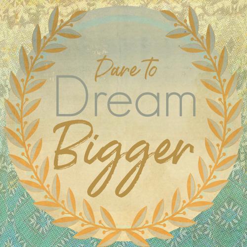 Dare To Dream Bigger.  Free Download