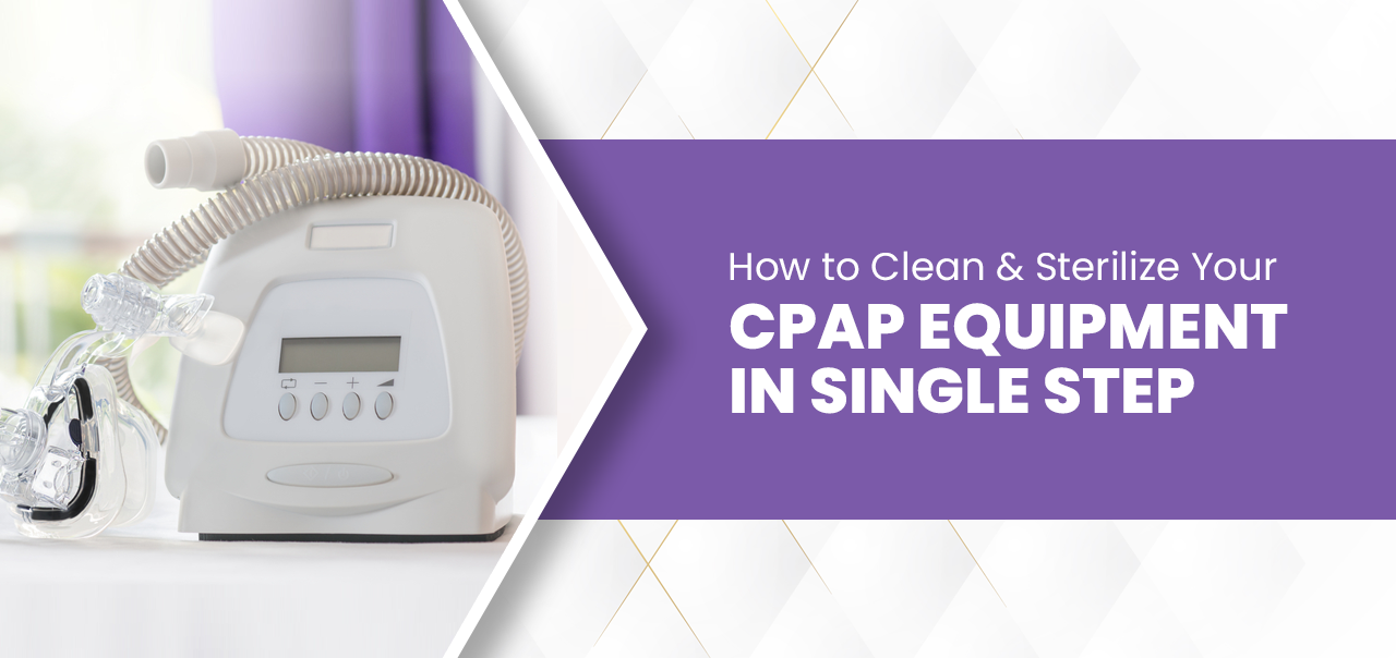 How to Clean & Sterilize Your CPAP Equipment in a Single Step?