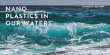 The nano-plastics in our waters: a brief explanation of its impact on ecology and human life