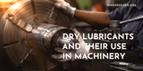 Dry Lubricants and Their Use in Machinery