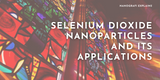 Selenium Dioxide Nanoparticles and Its Applications