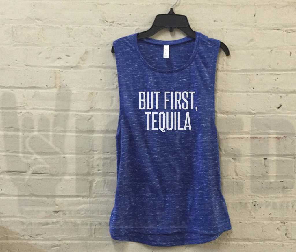 But First Tequila - Muscle Tank