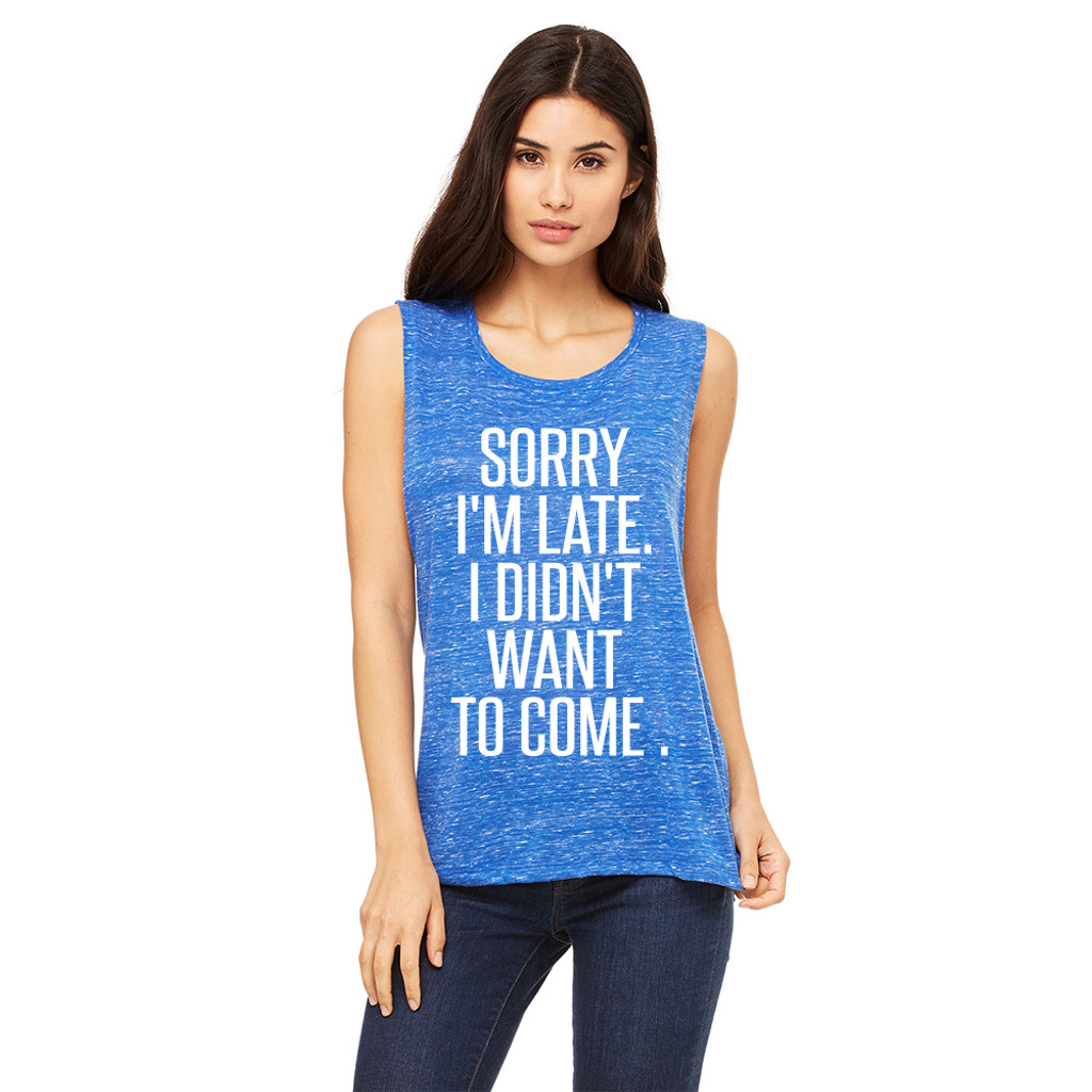 Sorry i'm late I Didn't want to come - Muscle Tank