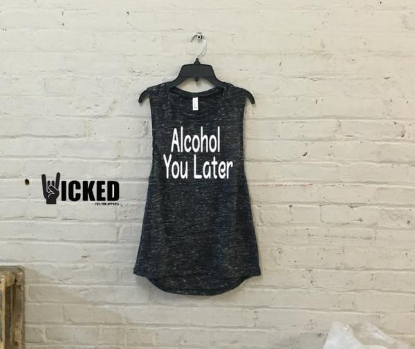 Alcohol you later - Muscle Tank