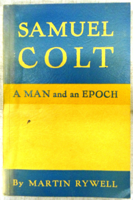Samuel Colt: A Man and an Epoch by Martin Rywell