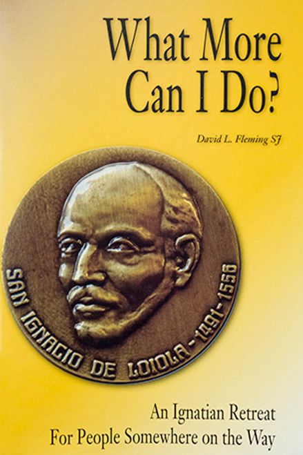 What More Can I Do?: An Ignatian Retreat for People Somewhere on the Way
